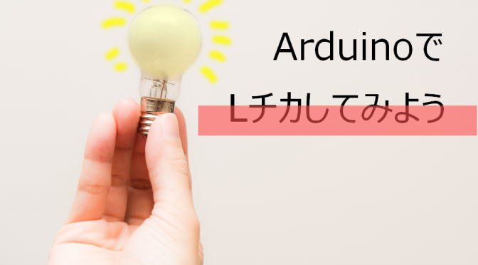 書いてみようっ!Arduino(アルディーノ)入門編「LED点滅(Lチカ)プログラム」