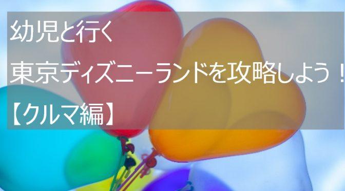 幼児と行く東京ディズニーランドを攻略しよう!【クルマ編】