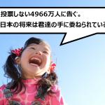 投票しない4966万人に告ぐ。日本の将来は君達の手に委ねられている!
