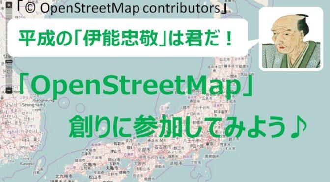 平成の伊能忠敬は君だ!100年後も重宝される?OpenStreetMap創りに参加しよう♪