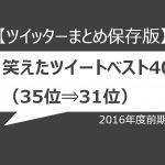 【ツイッターまとめ保存版】2016年度前期、笑えたツイートベスト40(35位⇒31位)