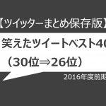 【ツイッターまとめ保存版】2016年度前期、笑えたツイートベスト40(30位⇒26位)