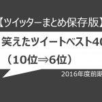 【ツイッターまとめ保存版】2016年度前期、笑えたツイートベスト40(10位⇒6位)