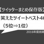 【ツイッターまとめ保存版】2016年度前期、笑えたツイートベスト40(5位⇒1位)