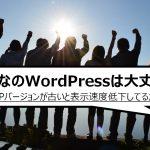 みんなのWordPressは大丈夫?PHPバージョンが古いと表示速度低下してるかもよ!