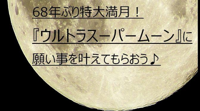 68年ぶり特大満月!ウルトラスーパームーンに願い事を叶えてもらおう♪次回は2018年1月。