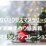 失敗しないクリスマスツリーの選び方と我が家の手作り感満載クリスマスツリーデコレーションの話