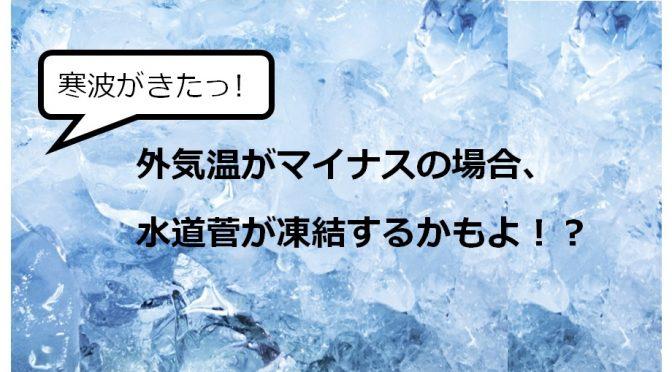 寒波がきた!外気温がマイナスの場合、水道菅が凍結するかもよ!?凍結の防止対策調べてみた!