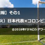 【超絶まとめ】6/19(火)日本代表×コロンビア戦@2018年FIFAロシアワールドカップ