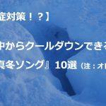 【熱中症対策!?】頭の中からクールダウンできる『真冬ソング』10選(注:オレオレ選曲)