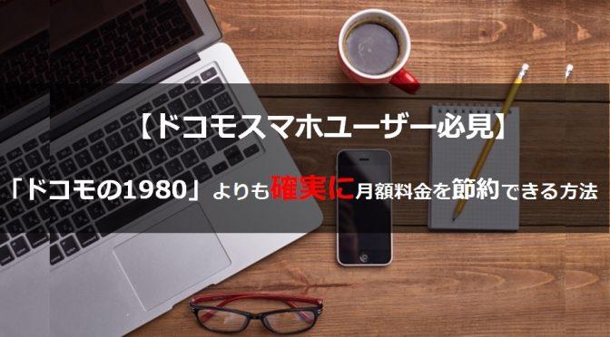 【ドコモスマホユーザー必見】対象範囲の狭い「ドコモの1980」よりも確実に月額料金を節約できる方法