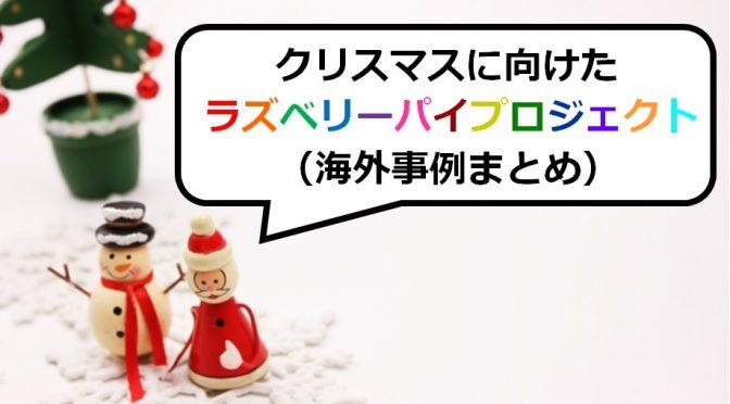 子供が喜ぶ!ラズパイの面白い使い方まとめ6選~インパクト大の手作りクリスマスツリー・装飾・飾り付け・小物などを実現させるおしゃれな海外事例~